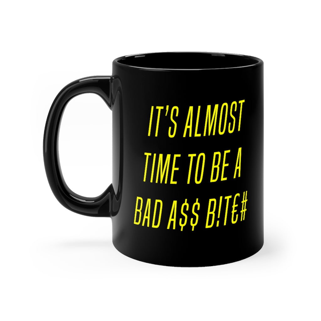 IT'S ALMOST TIME TO BE A BAD A$$ B!t€# (11oz Mug)