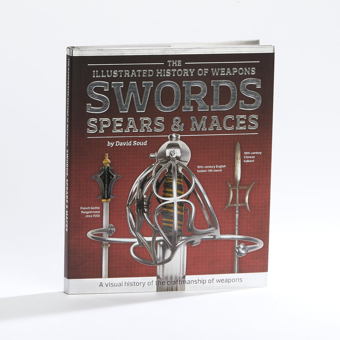 Illustrated History of Weapons: Swords, Spears and Maces