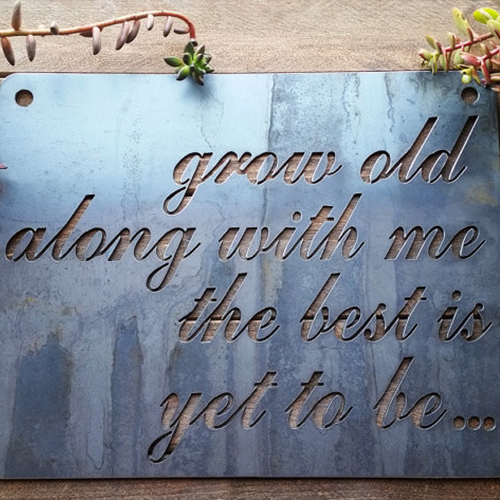 """Grow Old Along With Me..."" Steel Sign"