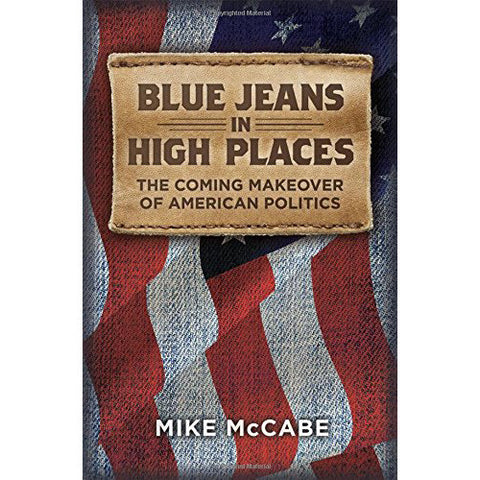 Blue Jeans in High Places, The Coming Makeover of American Politics by Mike McCabe