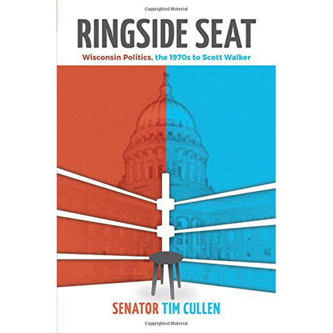 Ringside Seat: Wisconsin Politics, the 1970s to Scott Walker by Senator Tim Cullen