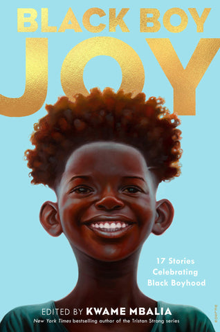 Text reads Black Boy Joy edited by Kwame Mbalia. Tag reads 17 stories celebrating black boyhood. Cover shows a young Black boy with natural hair smiling towards the camera. Title is in gold, background is light blue.