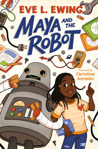 Text reads Maya and the Robot by Eve L. Ewing, illustrated by Christine Almeda. Cover shows a young Black girl in a orange tshirt linked arm-in-arm with a robot. Girl and Robot are surrounded by books, pencils, nuts, bolts, wires, and the like.