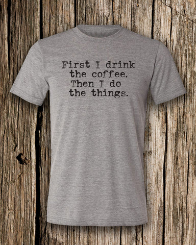 First I Drink The Coffee. Then I Do The Things Triblend Crew Neck T-shirt