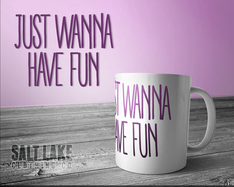 Just Wanna Have Fun Ceramic 11 0z. Coffee Mug