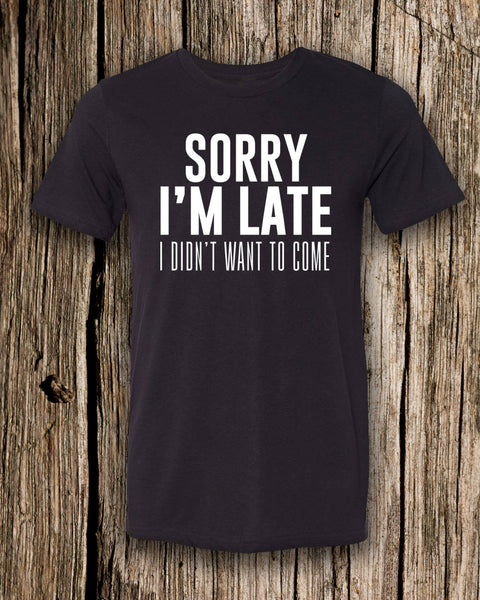Sorry I'm Late, I Didn't Want To Come Triblend Crew Neck T-shirt