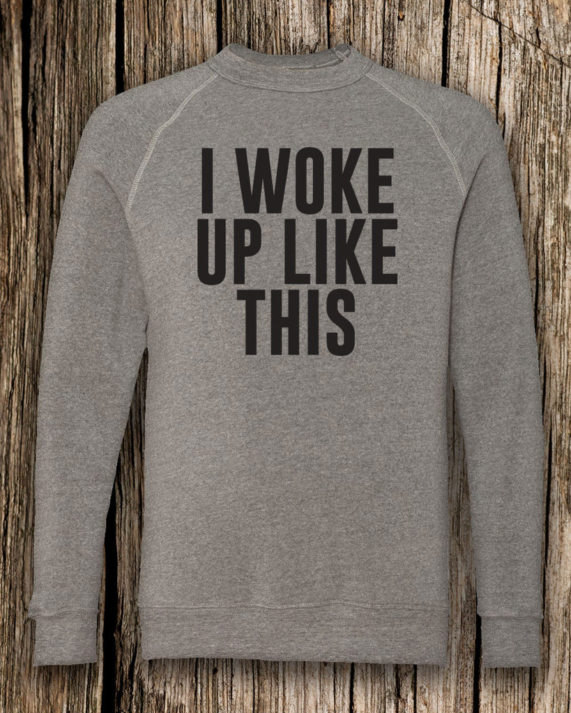 I Woke Up Like This Eco-Fleece Crewneck Sweatshirt