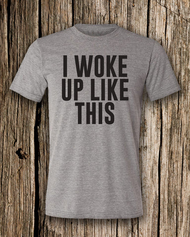 I Woke Up Like This Triblend Crew Neck T-shirt
