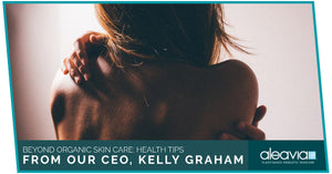 Beyond Organic Skin Care: Health Tips From Our CEO, Kelly Graham