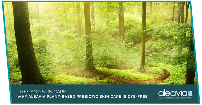 Dyes And Skin Care - Why Aleavia Plant-Based Prebiotic Skin Care Is Dye-Free