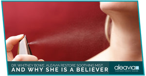 Dr. Whitney Bowe, Aleavia Restore Soothing Mist, And Why She Is A Believer