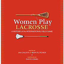 Women Play Lacrosse:  A History of The International Field Game Book