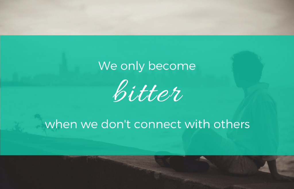 We only become bitter when we don't connect with others