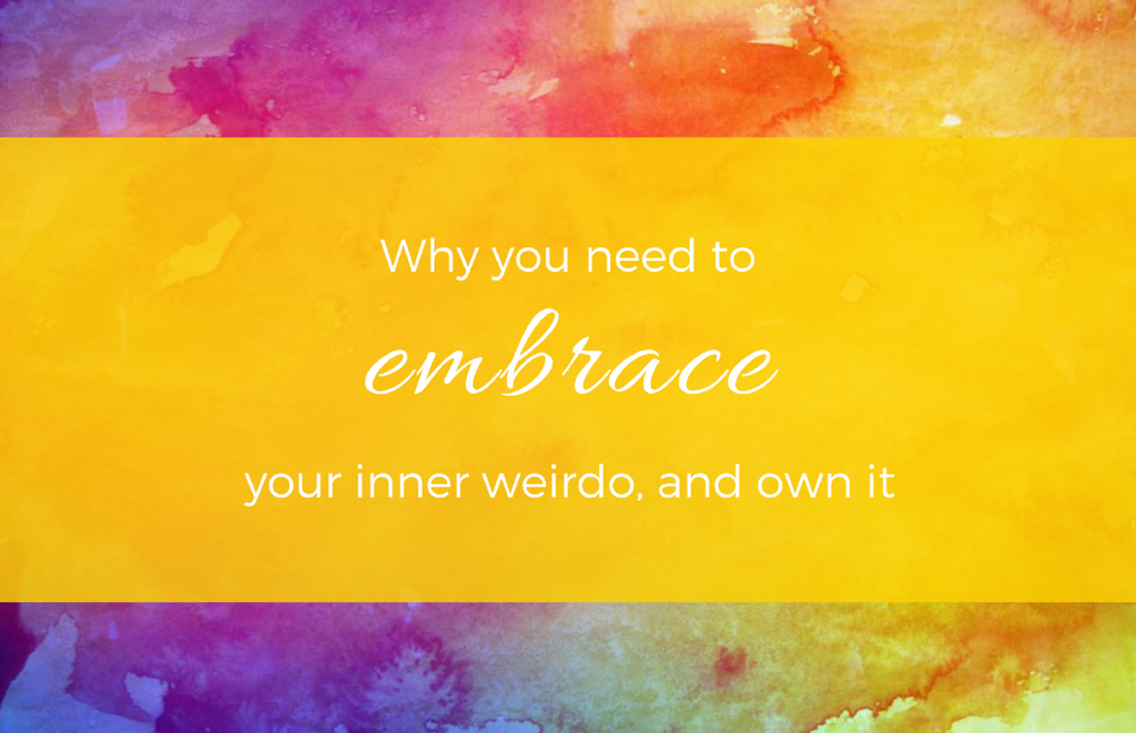 Why you need to embrace your inner weirdo, and own it