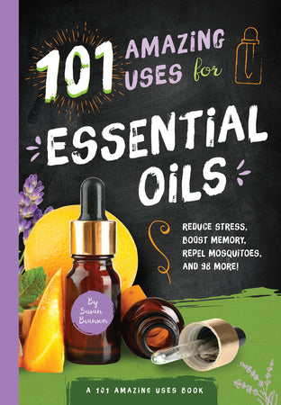 101 Amazing Uses for Essential Oils: Reduce Stress, Boost Memory, Repel Mosquitoes and 98 More! By Susan Branson