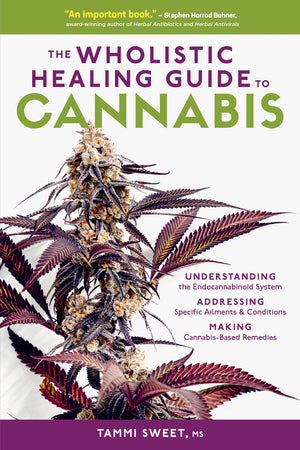 The Wholistic Healing Guide to Cannabis: Understanding the Endocannabinoid System, Addressing Specific Ailments and Conditions, and Making Cannabis-Based Remedies By Tammi Sweet