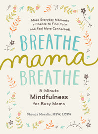 Breathe, Mama, Breathe: 5-Minute Mindfulness for Busy Moms By Shonda Moralis