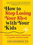 How to Stop Losing Your Sh*t with Your Kids: A Practical Guide to Becoming a Calmer, Happier Parent By Carla Naumburg