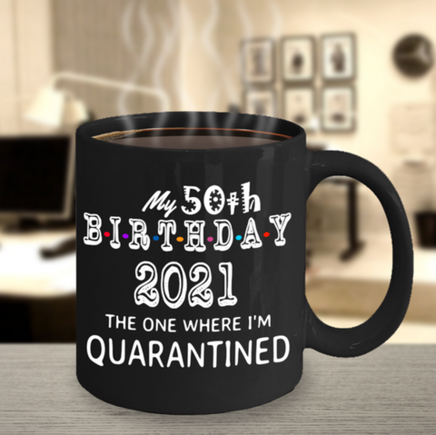 2021 Quarantine,2021Quarantine Black Mug,Choose your birthday quarantine mug,2021 custom 50th birthday,funny 50th birthday mug,50 years old bday