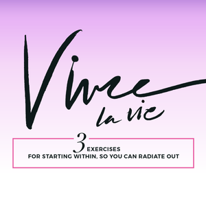Vivre La Vie | 3 Exercises for Starting Within So You Can Radiate Out