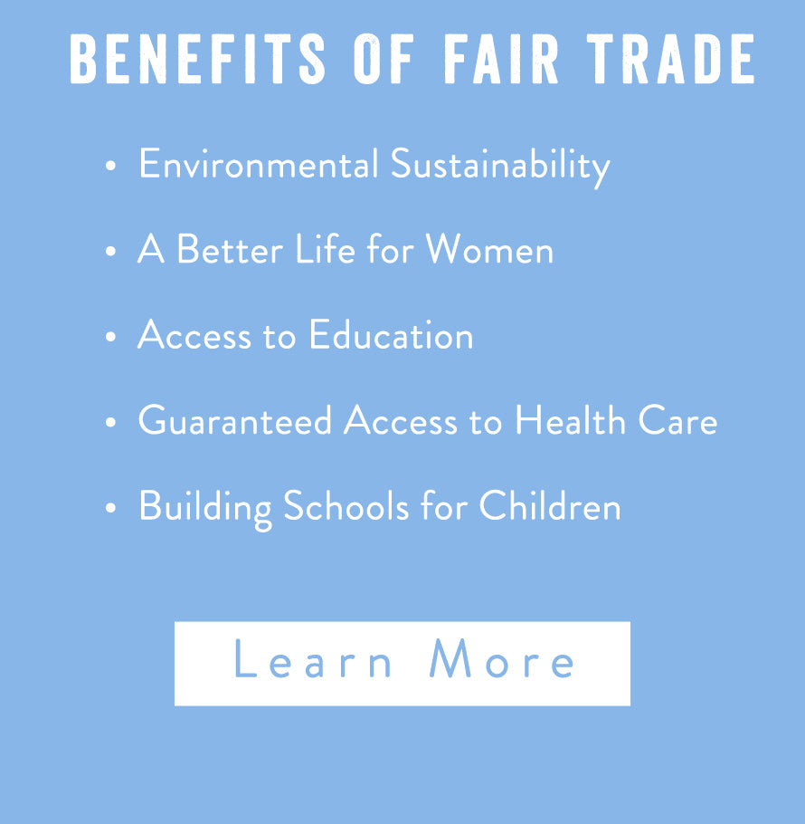 Benefits of Fair Trade. Environmental Sustainability, A Better Life for Women, Access to Education, Guaranteed Access to Health Care, Building Schools for Children. Learn more.