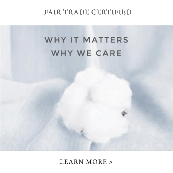 Fair Trade Certified Organic. Why it matters, why we care. Lean more. Organic Cotton Sheets