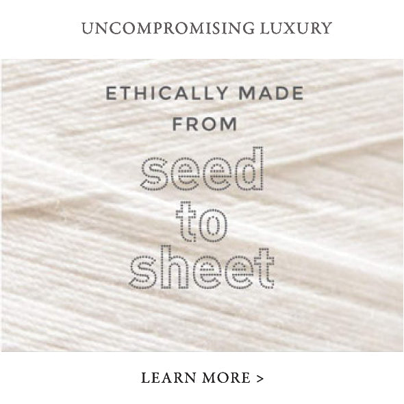 Uncompromising luxury ethically made from seed to sheet. Learn more. Organic Cotton Sheets