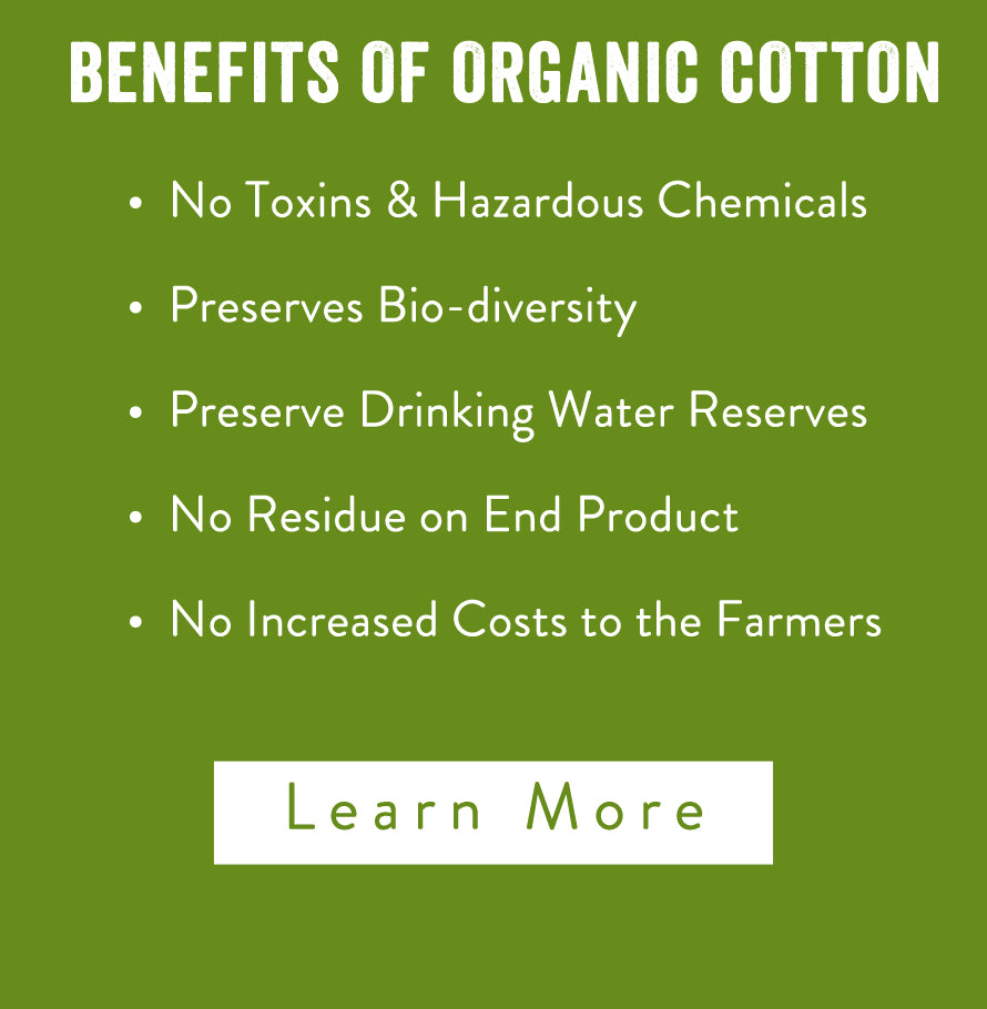 Benefits of Organic Cotton. No Toxins & Hazardous Chemicals, Preserves Bio-diversity, Preserve Drinking Water Reserves, No Residue on End Product, No Increased Costs to the Farmers. Learn More.
