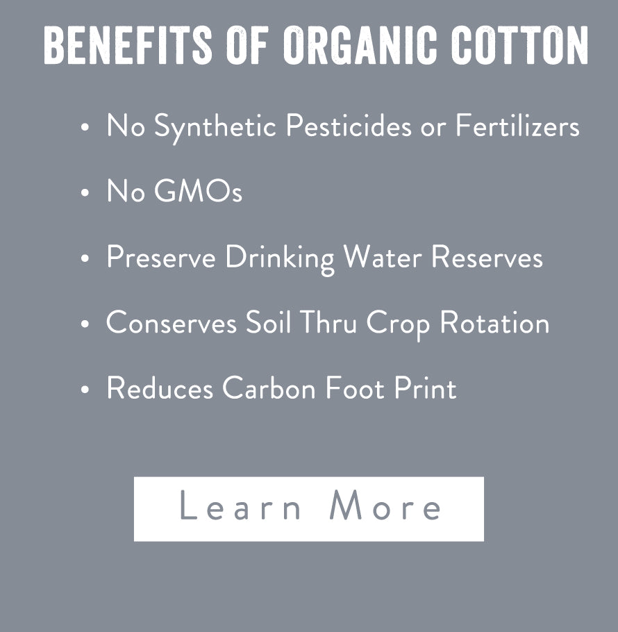 Benefits of organic cotton, No Synthetic Pesticides or Fertilizers, No GMOs Preserve Drinking Water Reserves, Conserves Soil Thru Crop Rotation, Reduces Carbon Foot Print. Learn more
