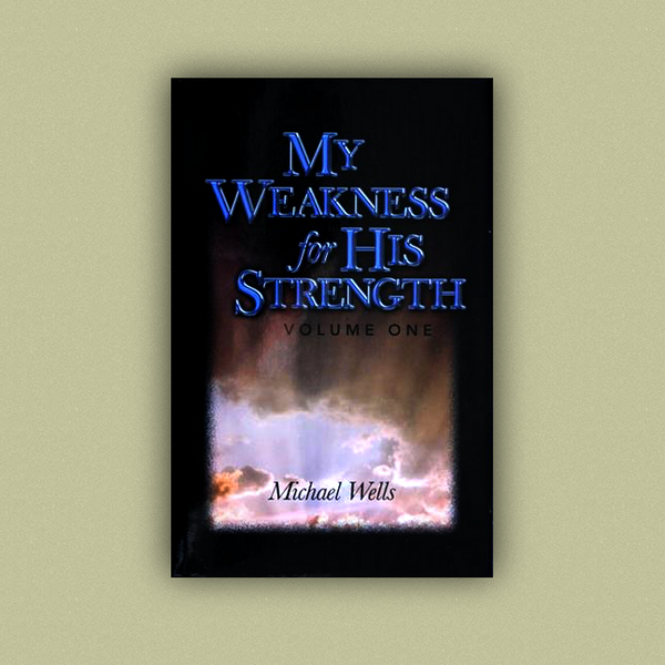 My Weakness for His Strength, Volume I by Michael Wells