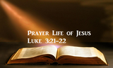 Prayer Life of Jesus Luke 3:21-22