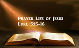 Prayer Life of Jesus - Luke 5:15-16