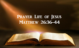 Prayer Life of Jesus - Matthew 26:36-46