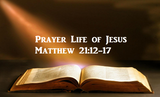 Prayer Life of Jesus Matthew 21:12-17