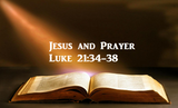 Jesus and Prayer - Luke 21:34-38
