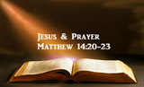 Jesus and Prayer - Matthew 14:20-23