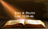 JESUS & PRAYER - Luke 22:39-46