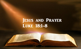 Jesus and Prayer - Luke 18:1-8
