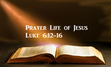 Prayer Life of Jesus Luke 6:12-16