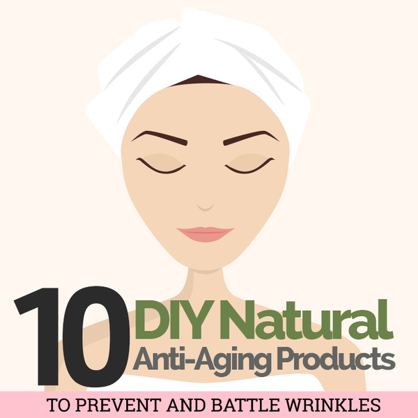 10 DIY Natural Anti-Aging Products to Prevent and Battle Wrinkles