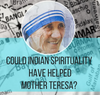 Could Indian Spirituality have helped Mother Teresa?