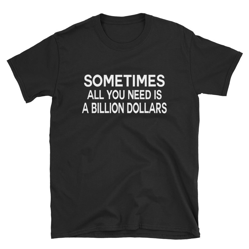 Sometimes All You Need Is A Billion Dollars Tee