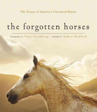 Forgotten Horses : The Beauty of America's Unwanted Horses