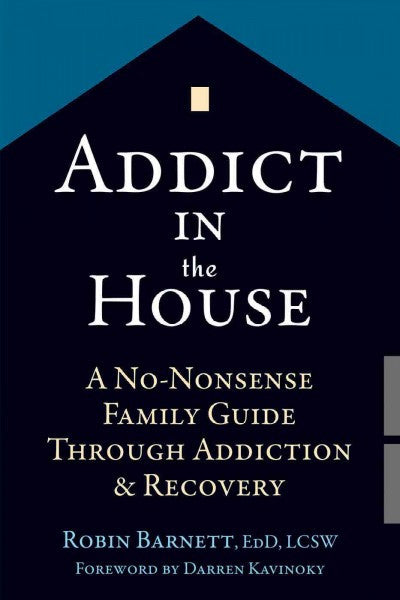 Addict in the House : A No-Nonsense Family Guide Through Addiction & Recovery