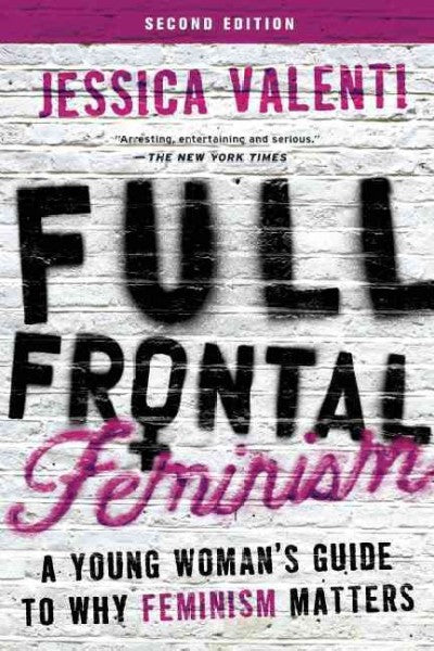 Full Frontal Feminism : A Young Woman's Guide to Why Feminism Matters