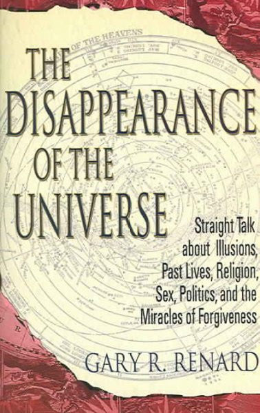 Disappearance Of The Universe : Straight Talk About Illusions, Past Lives, Religion, Sex, Politics, And The Miracles Of Forgiveness