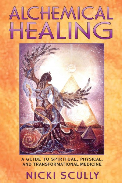 Alchemical Healing : A Guide to Spiritual, Physical, and Transformational Medicine