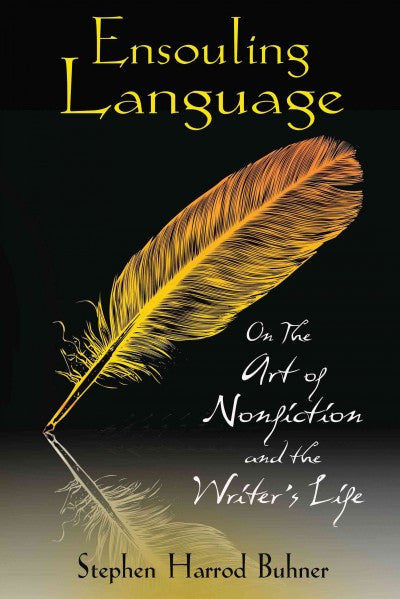 Ensouling Language : On the Art of Nonfiction and the Writer's Life