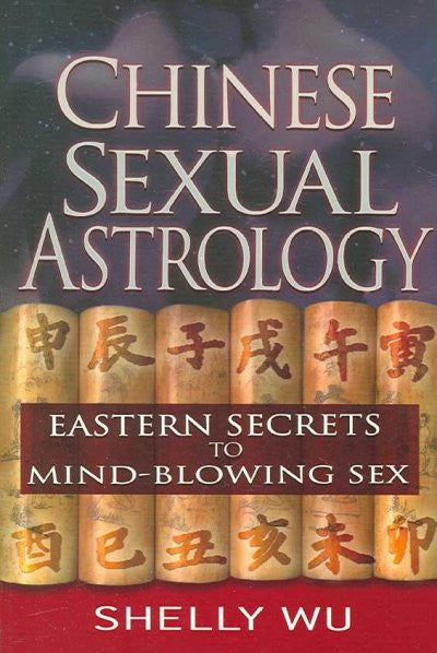 Chinese Sexual Astrology : Eastern Secrets to Mind-Blowing Sex