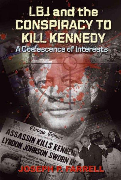 LBJ and the Conspiracy to Kill Kennedy : A Coalescence of Interests: A Study of the Deep Politics and Architecture of the Coup D'Etat to Overthrow Kennedy
